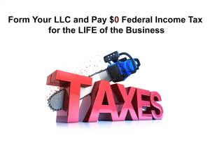 How to Form an LLC and pay ZERO ($0) Federal Income Tax for THE LIFE of the Business